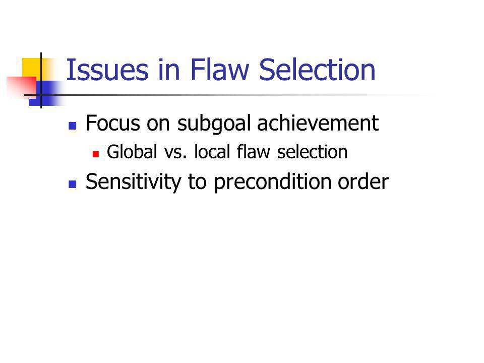 Issues in Flaw Selection Focus on subgoal achievement Global vs.