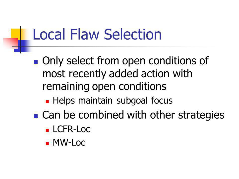 Local Flaw Selection Only select from open conditions of most recently added action with remaining open conditions Helps maintain subgoal focus Can be combined with other strategies LCFR-Loc MW-Loc