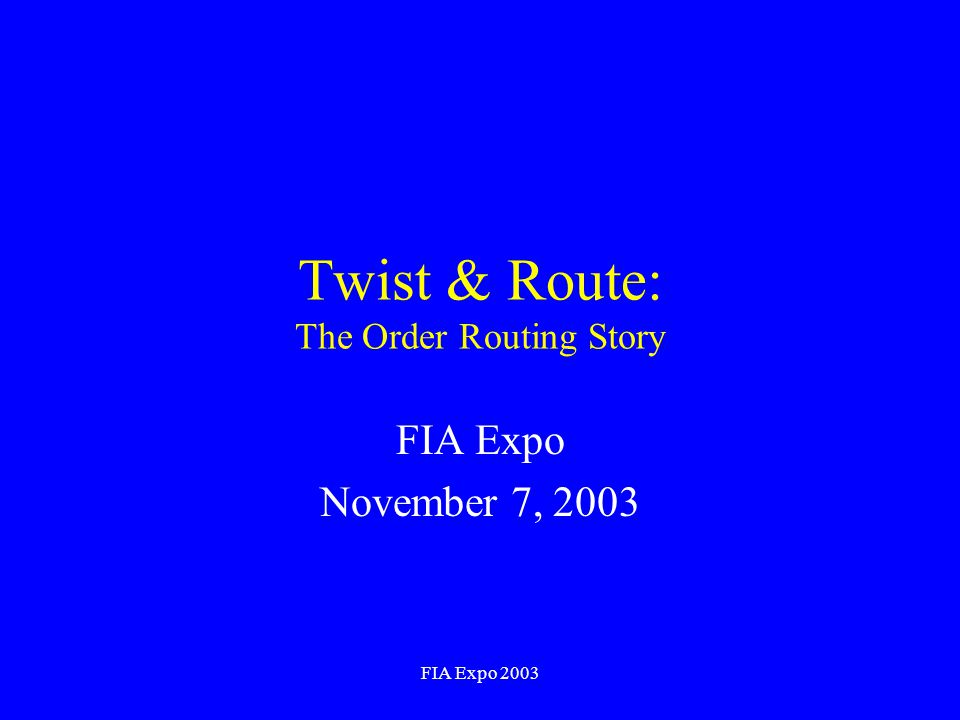 FIA Expo 2003 Twist & Route: The Order Routing Story FIA Expo November 7, 2003