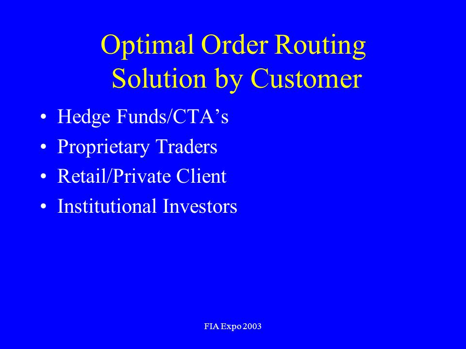 FIA Expo 2003 Optimal Order Routing Solution by Customer Hedge Funds/CTAs Proprietary Traders Retail/Private Client Institutional Investors