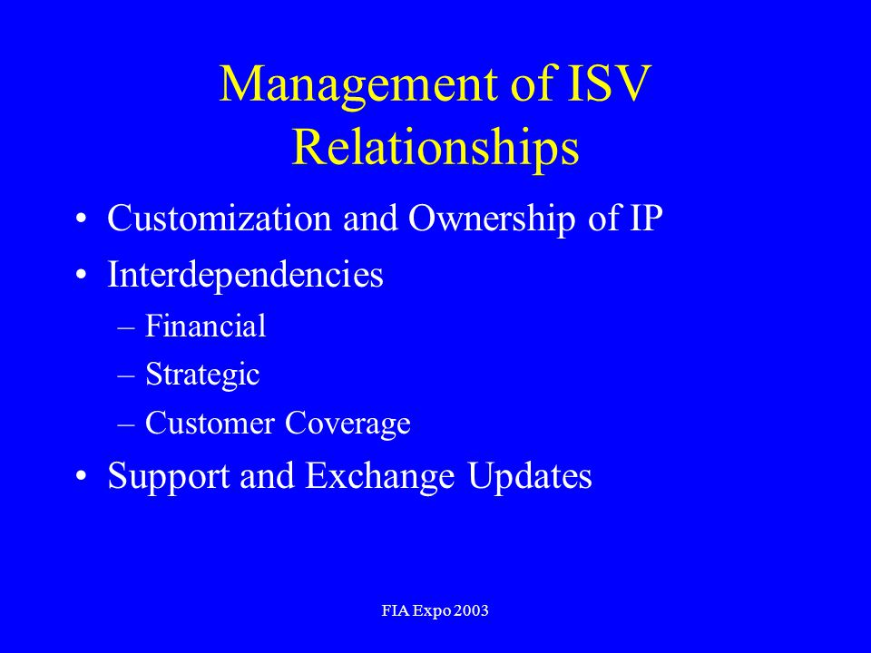 FIA Expo 2003 Management of ISV Relationships Customization and Ownership of IP Interdependencies –Financial –Strategic –Customer Coverage Support and