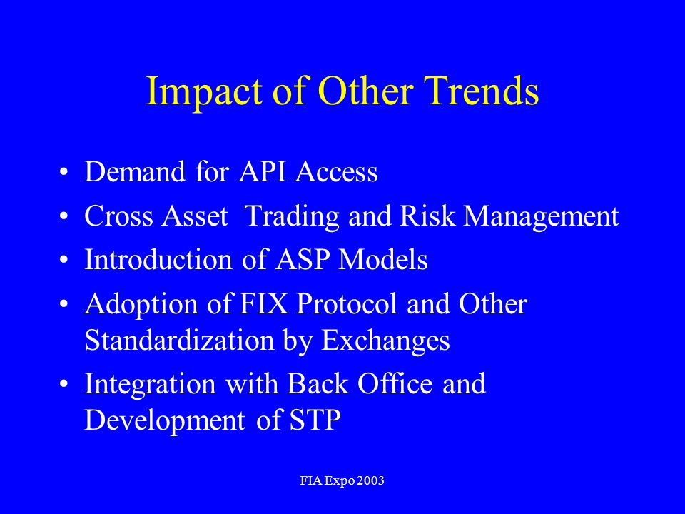 FIA Expo 2003 Impact of Other Trends Demand for API Access Cross Asset Trading and Risk Management Introduction of ASP Models Adoption of FIX Protocol