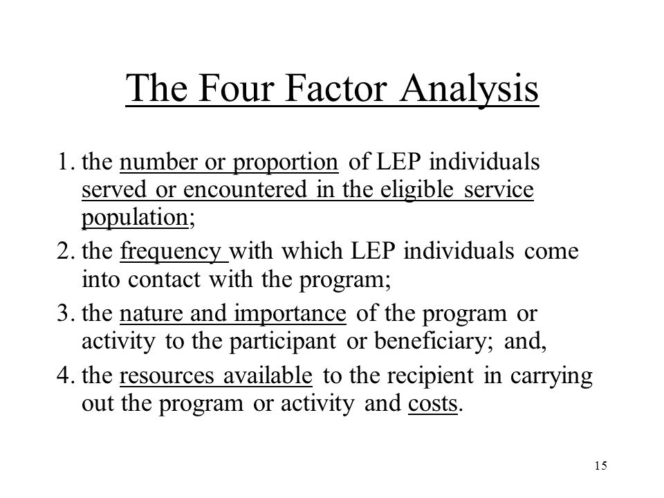 15 The Four Factor Analysis 1.the number or proportion of LEP individuals served or encountered in the eligible service population; 2.the frequency with which LEP individuals come into contact with the program; 3.the nature and importance of the program or activity to the participant or beneficiary; and, 4.the resources available to the recipient in carrying out the program or activity and costs.