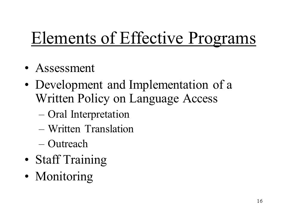 16 Elements of Effective Programs Assessment Development and Implementation of a Written Policy on Language Access –Oral Interpretation –Written Translation –Outreach Staff Training Monitoring