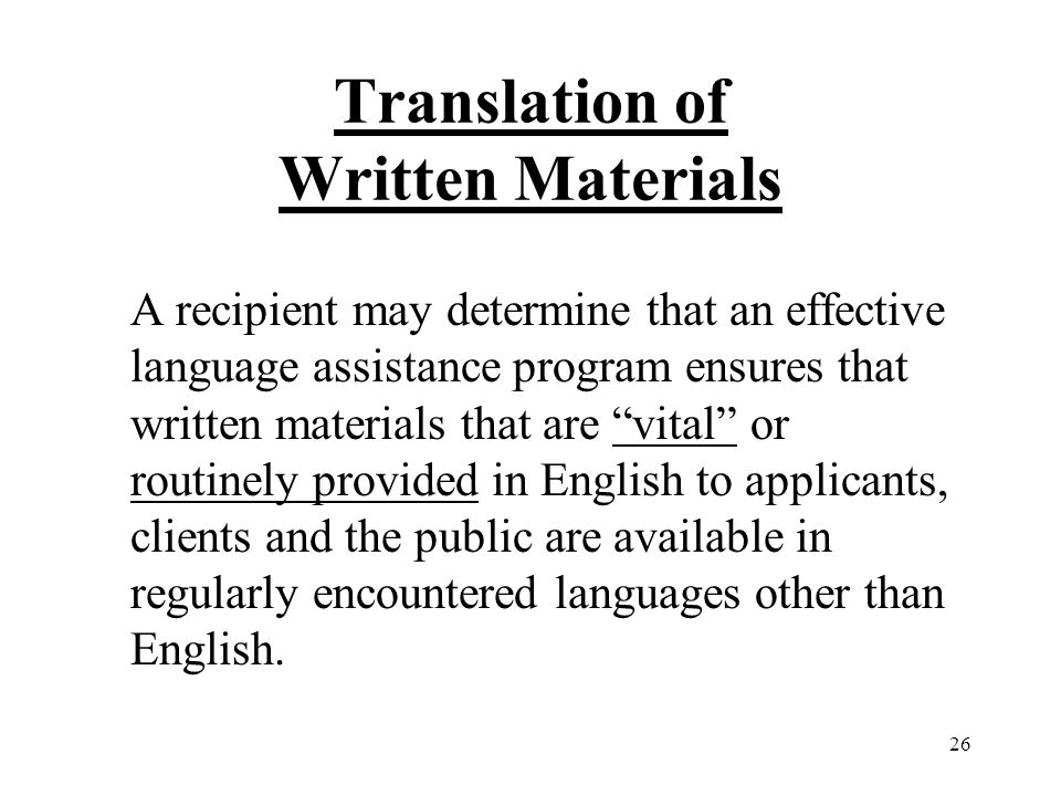 26 Translation of Written Materials A recipient may determine that an effective language assistance program ensures that written materials that are vital or routinely provided in English to applicants, clients and the public are available in regularly encountered languages other than English.