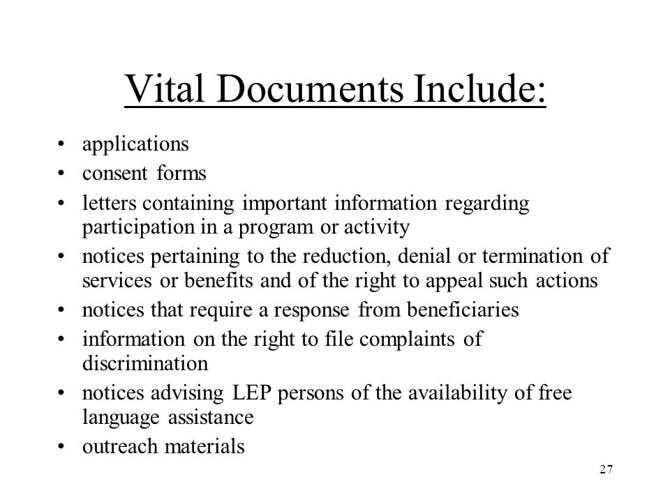 27 Vital Documents Include: applications consent forms letters containing important information regarding participation in a program or activity notices pertaining to the reduction, denial or termination of services or benefits and of the right to appeal such actions notices that require a response from beneficiaries information on the right to file complaints of discrimination notices advising LEP persons of the availability of free language assistance outreach materials