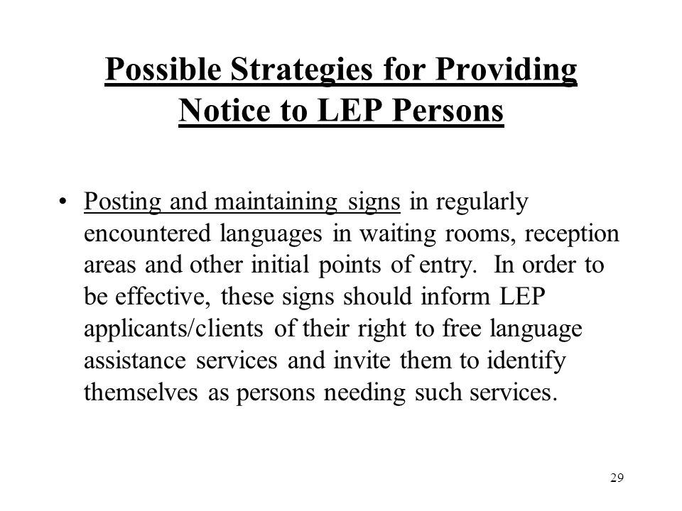 29 Possible Strategies for Providing Notice to LEP Persons Posting and maintaining signs in regularly encountered languages in waiting rooms, reception areas and other initial points of entry.