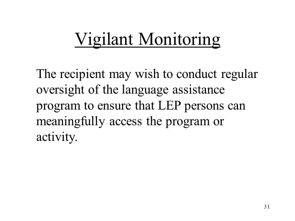 31 Vigilant Monitoring The recipient may wish to conduct regular oversight of the language assistance program to ensure that LEP persons can meaningfully access the program or activity.
