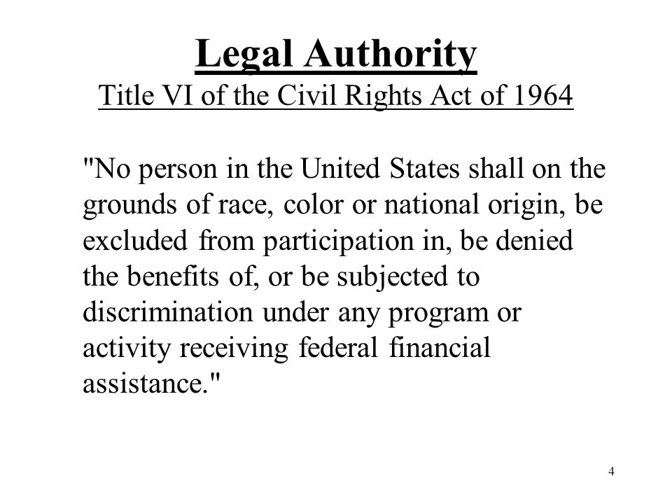 4 Legal Authority Title VI of the Civil Rights Act of 1964 No person in the United States shall on the grounds of race, color or national origin, be excluded from participation in, be denied the benefits of, or be subjected to discrimination under any program or activity receiving federal financial assistance.