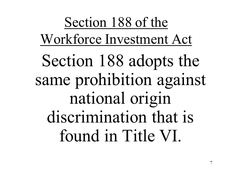 7 Section 188 of the Workforce Investment Act Section 188 adopts the same prohibition against national origin discrimination that is found in Title VI.
