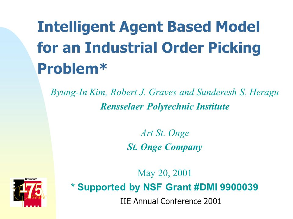 Intelligent Agent Based Model for an Industrial Order Picking Problem* Byung-In Kim, Robert J. Graves and Sunderesh S. Heragu Rensselaer Polytechnic I