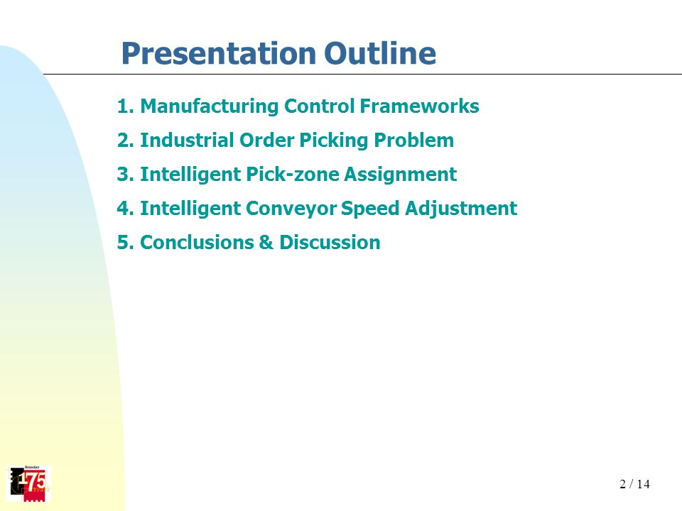 Presentation Outline 1. Manufacturing Control Frameworks 2. Industrial Order Picking Problem 3. Intelligent Pick-zone Assignment 4. Intelligent Convey