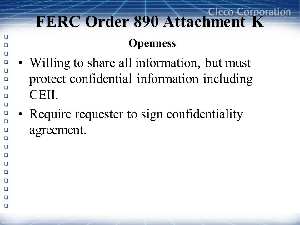 FERC Order 890 Attachment K Openness Willing to share all information, but must protect confidential information including CEII. Require requester to