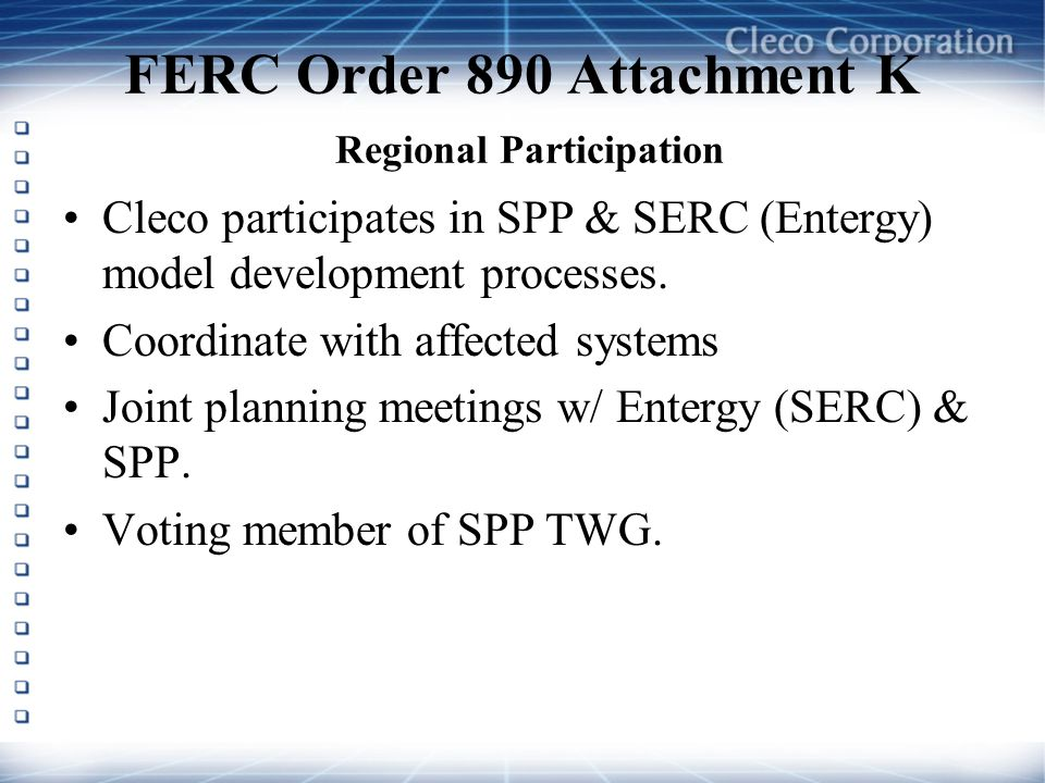 FERC Order 890 Attachment K Regional Participation Cleco participates in SPP & SERC (Entergy) model development processes. Coordinate with affected sy
