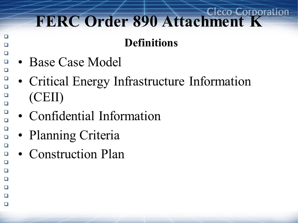FERC Order 890 Attachment K Definitions Base Case Model Critical Energy Infrastructure Information (CEII) Confidential Information Planning Criteria Construction Plan