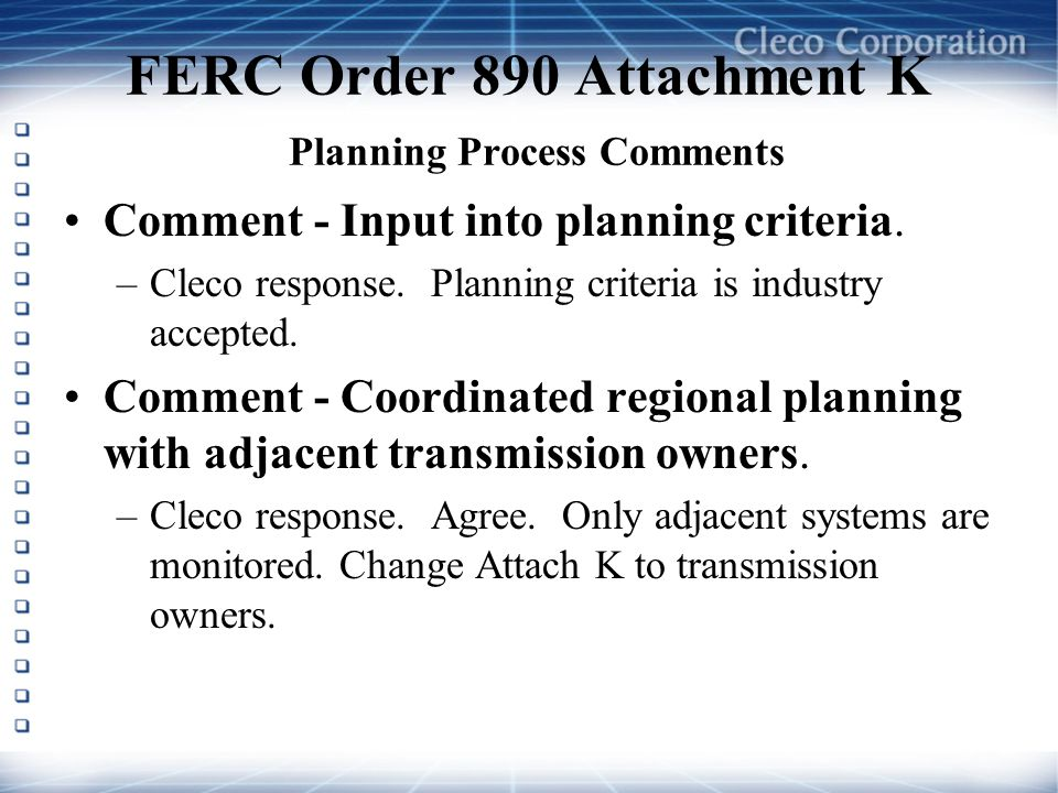 FERC Order 890 Attachment K Planning Process Comments Comment - Input into planning criteria. –Cleco response. Planning criteria is industry accepted.