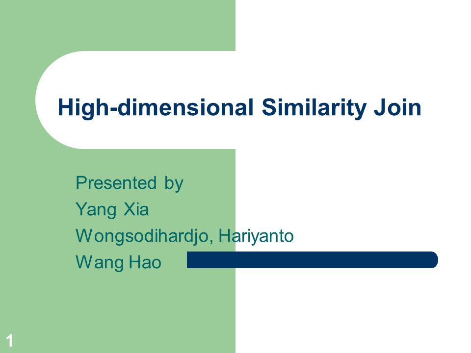 1 High-dimensional Similarity Join Presented by Yang Xia Wongsodihardjo, Hariyanto Wang Hao