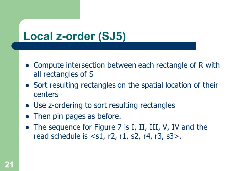 21 Local z-order (SJ5) Compute intersection between each rectangle of R with all rectangles of S Sort resulting rectangles on the spatial location of