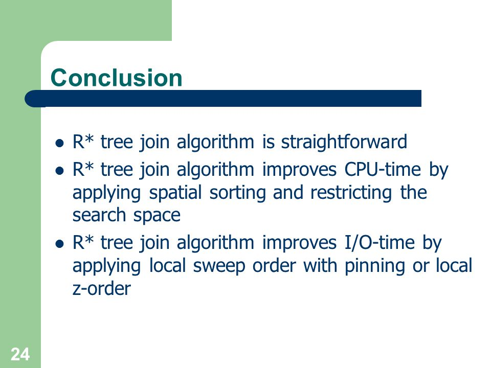 24 Conclusion R* tree join algorithm is straightforward R* tree join algorithm improves CPU-time by applying spatial sorting and restricting the searc