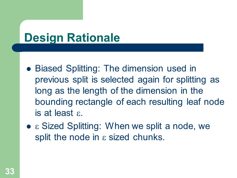 33 Design Rationale Biased Splitting: The dimension used in previous split is selected again for splitting as long as the length of the dimension in t