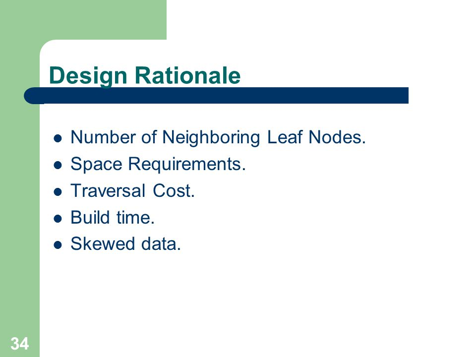 34 Design Rationale Number of Neighboring Leaf Nodes. Space Requirements. Traversal Cost. Build time. Skewed data.