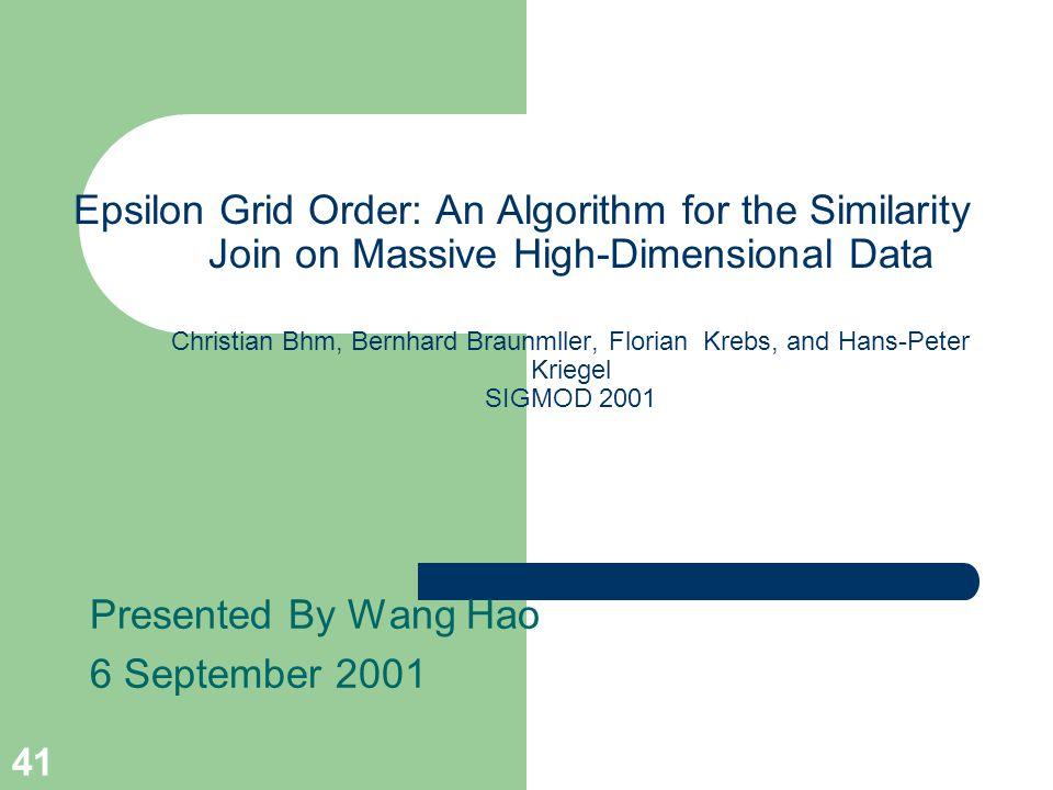 41 Epsilon Grid Order: An Algorithm for the Similarity Join on Massive High-Dimensional Data Christian Bhm, Bernhard Braunmller, Florian Krebs, and Hans-Peter Kriegel SIGMOD 2001 Presented By Wang Hao 6 September 2001