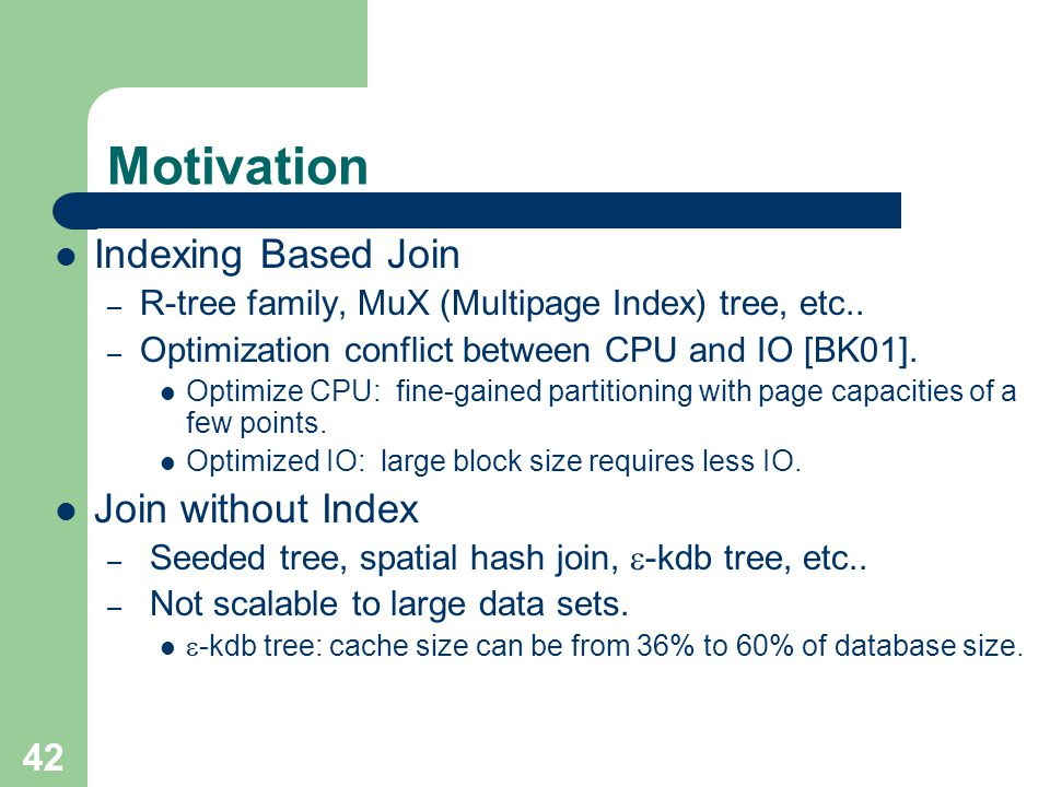 42 Motivation Indexing Based Join – R-tree family, MuX (Multipage Index) tree, etc..
