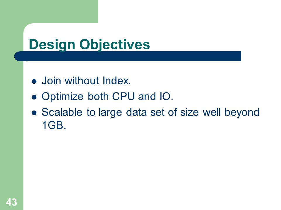 43 Design Objectives Join without Index. Optimize both CPU and IO. Scalable to large data set of size well beyond 1GB.