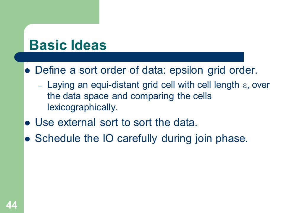 44 Basic Ideas Define a sort order of data: epsilon grid order. – Laying an equi-distant grid cell with cell length, over the data space and comparing