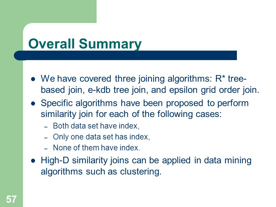 57 Overall Summary We have covered three joining algorithms: R* tree- based join, e-kdb tree join, and epsilon grid order join. Specific algorithms ha