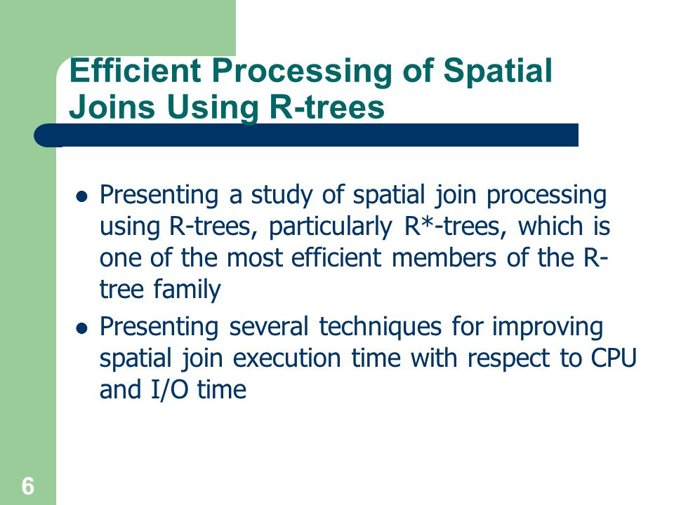 6 Efficient Processing of Spatial Joins Using R-trees Presenting a study of spatial join processing using R-trees, particularly R*-trees, which is one of the most efficient members of the R- tree family Presenting several techniques for improving spatial join execution time with respect to CPU and I/O time