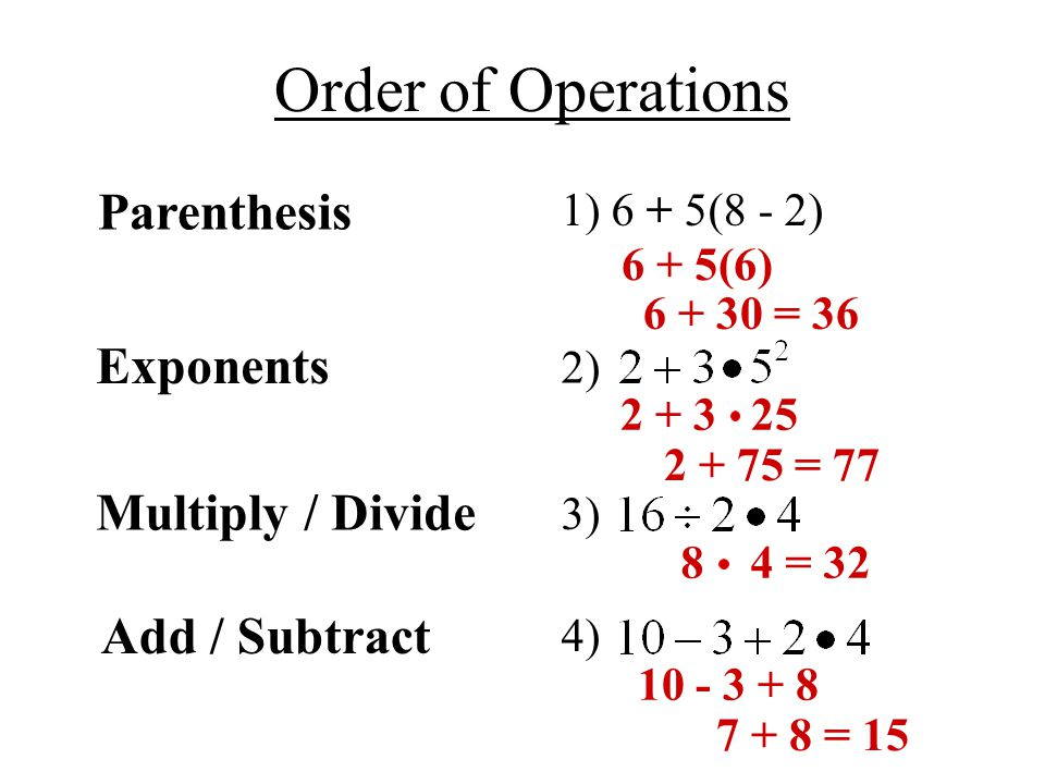 Order of Operations Parenthesis Exponents 6 + 5(6) = = 77 Multiply / Divide 8 4 = 32 Add / Subtract = 15 1) 6 + 5(8 - 2) 2) 3) 4)