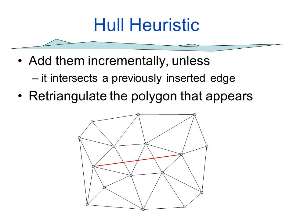Hull Heuristic Add them incrementally, unless –it intersects a previously inserted edge Retriangulate the polygon that appears