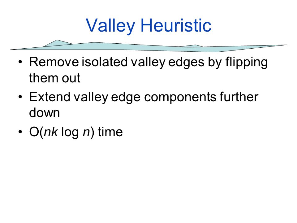 Valley Heuristic Remove isolated valley edges by flipping them out Extend valley edge components further down O(nk log n) time