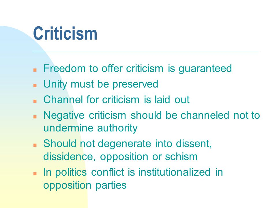 Criticism n Freedom to offer criticism is guaranteed n Unity must be preserved n Channel for criticism is laid out n Negative criticism should be channeled not to undermine authority n Should not degenerate into dissent, dissidence, opposition or schism n In politics conflict is institutionalized in opposition parties