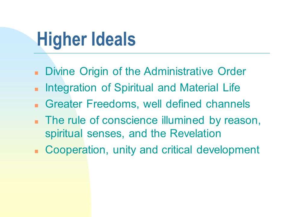 Higher Ideals n Divine Origin of the Administrative Order n Integration of Spiritual and Material Life n Greater Freedoms, well defined channels n The rule of conscience illumined by reason, spiritual senses, and the Revelation n Cooperation, unity and critical development