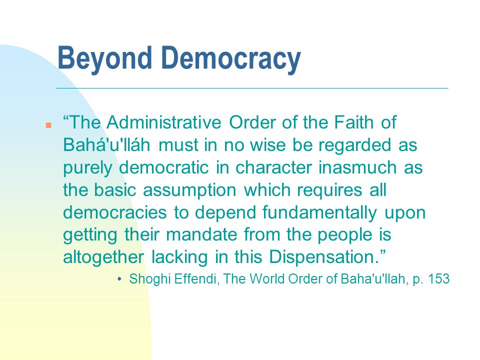 Beyond Democracy n The Administrative Order of the Faith of Bahá u lláh must in no wise be regarded as purely democratic in character inasmuch as the basic assumption which requires all democracies to depend fundamentally upon getting their mandate from the people is altogether lacking in this Dispensation.