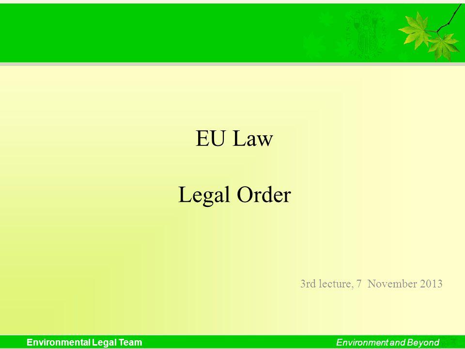 Environmental Legal TeamEnvironment and Beyond EU Law Legal Order 3rd lecture, 7 November 2013