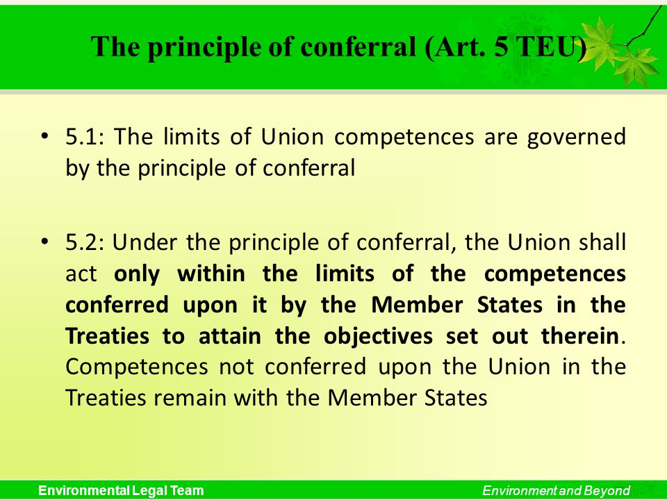 Environmental Legal TeamEnvironment and Beyond The principle of conferral (Art. 5 TEU) 5.1: The limits of Union competences are governed by the princi