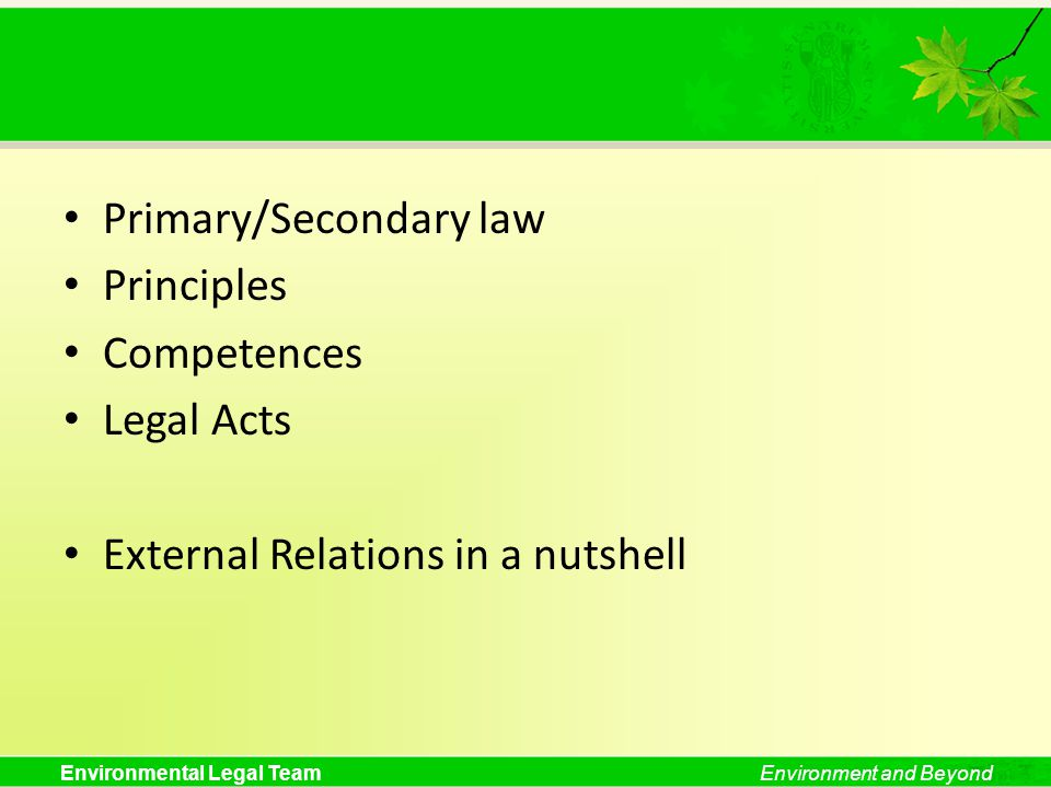 Environmental Legal TeamEnvironment and Beyond Primary/Secondary law Principles Competences Legal Acts External Relations in a nutshell