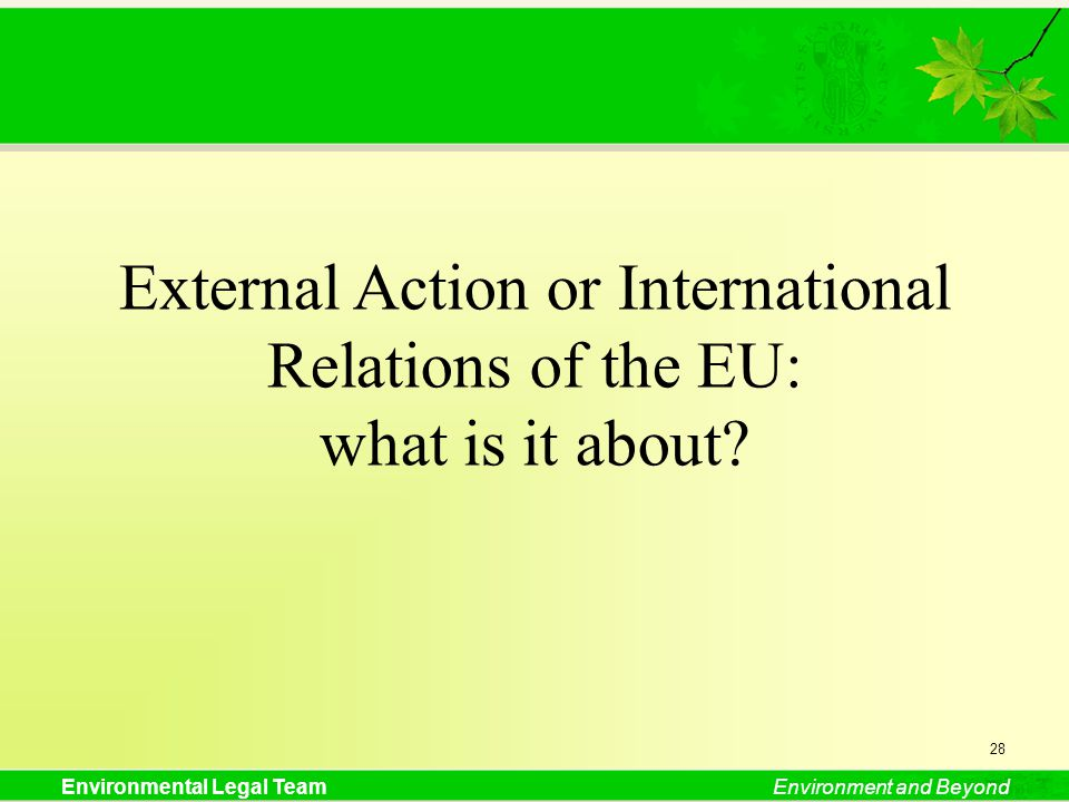 Environmental Legal TeamEnvironment and Beyond External Action or International Relations of the EU: what is it about? 28