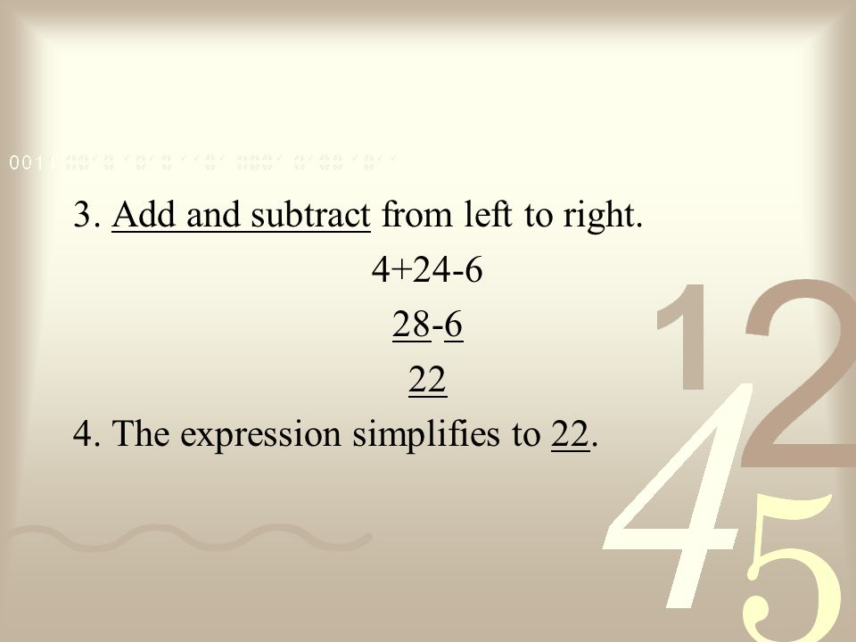 Simplify the Expression 12÷3+4·6-2·3 1. There are no parentheses 2. Multiply and divide from left to right. 12÷3+4·6-2·3 4246+-