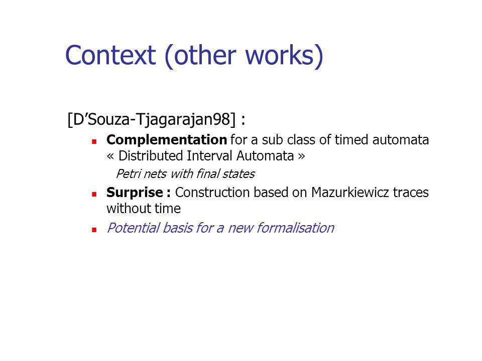 Context (other works) [DSouza-Tjagarajan98] : Complementation for a sub class of timed automata « Distributed Interval Automata » Petri nets with final states Surprise : Construction based on Mazurkiewicz traces without time Potential basis for a new formalisation