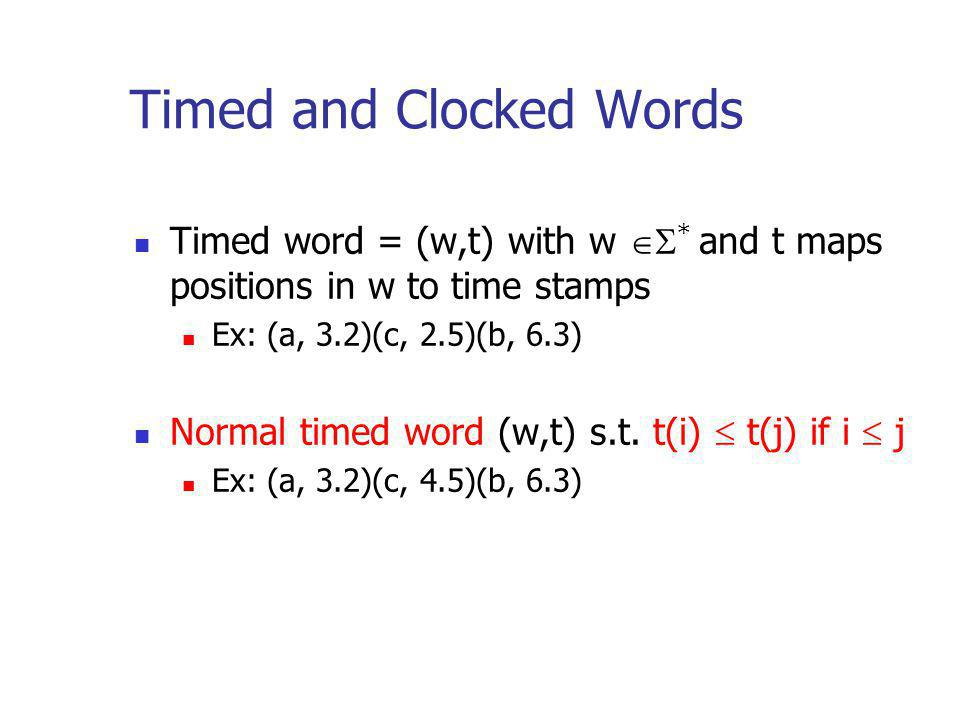 Timed and Clocked Words Timed word = (w,t) with w * and t maps positions in w to time stamps Ex: (a, 3.2)(c, 2.5)(b, 6.3) Normal timed word (w,t) s.t.