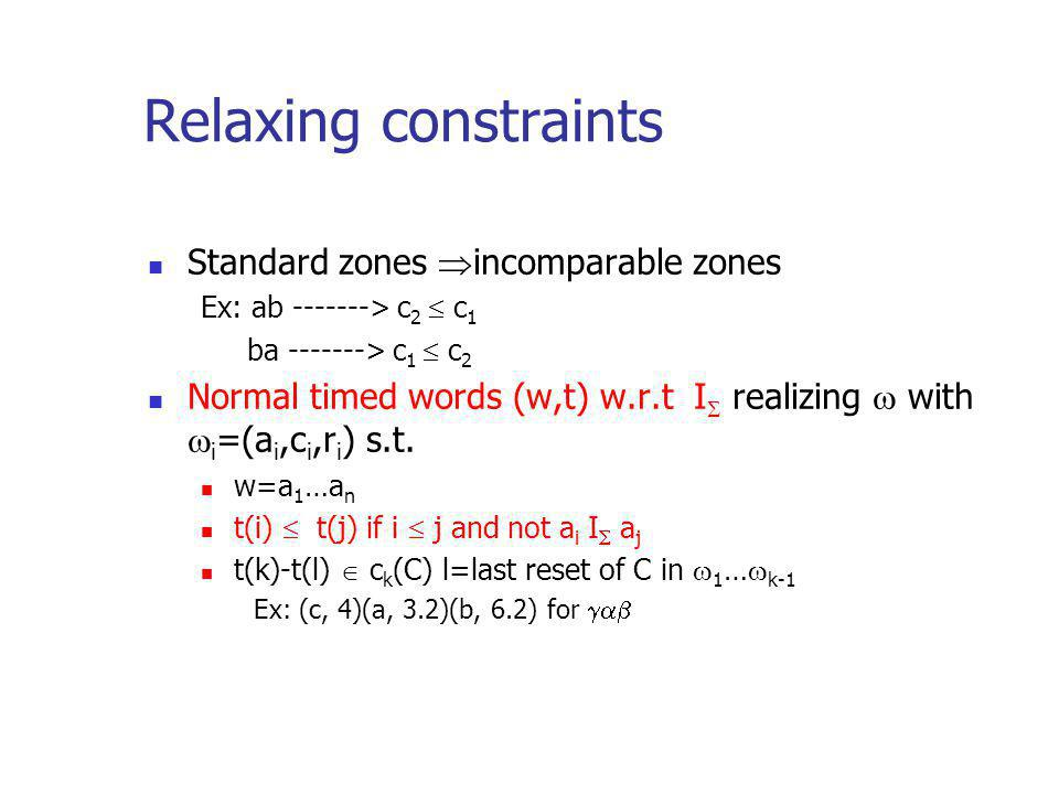Relaxing constraints Standard zones incomparable zones Ex: ab -------> c 2 c 1 ba -------> c 1 c 2 Normal timed words (w,t) w.r.t I realizing with i =(a i,c i,r i ) s.t.