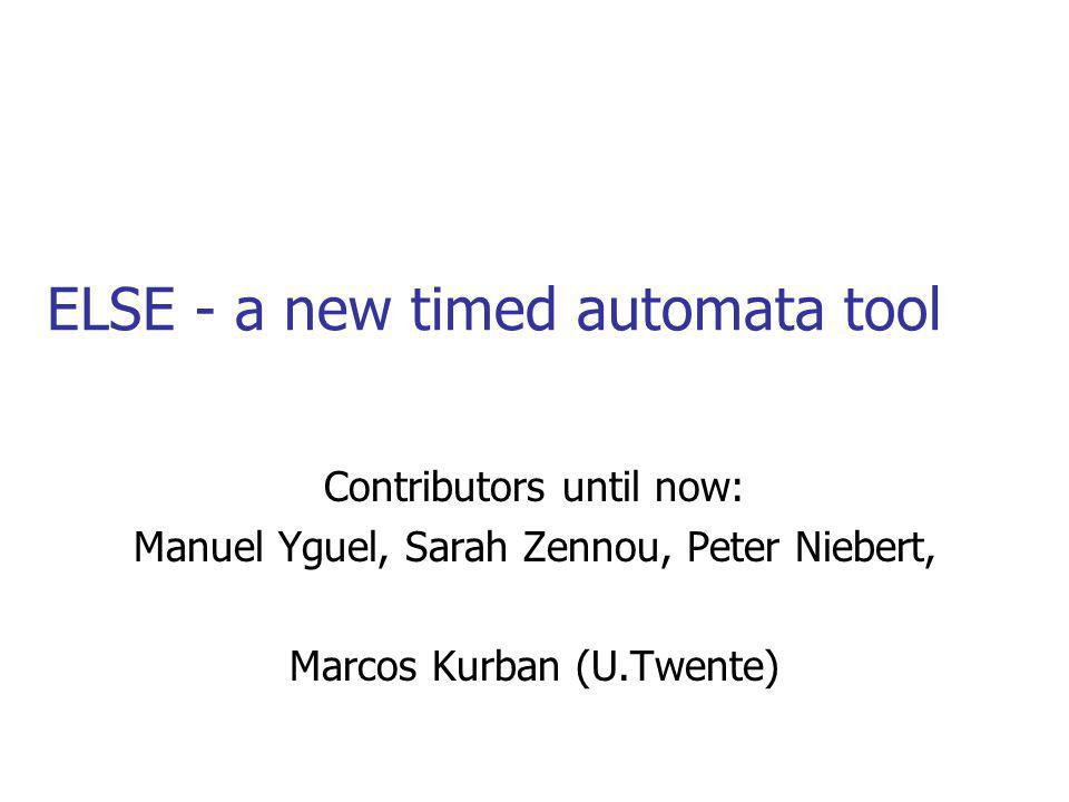ELSE - a new timed automata tool Contributors until now: Manuel Yguel, Sarah Zennou, Peter Niebert, Marcos Kurban (U.Twente)