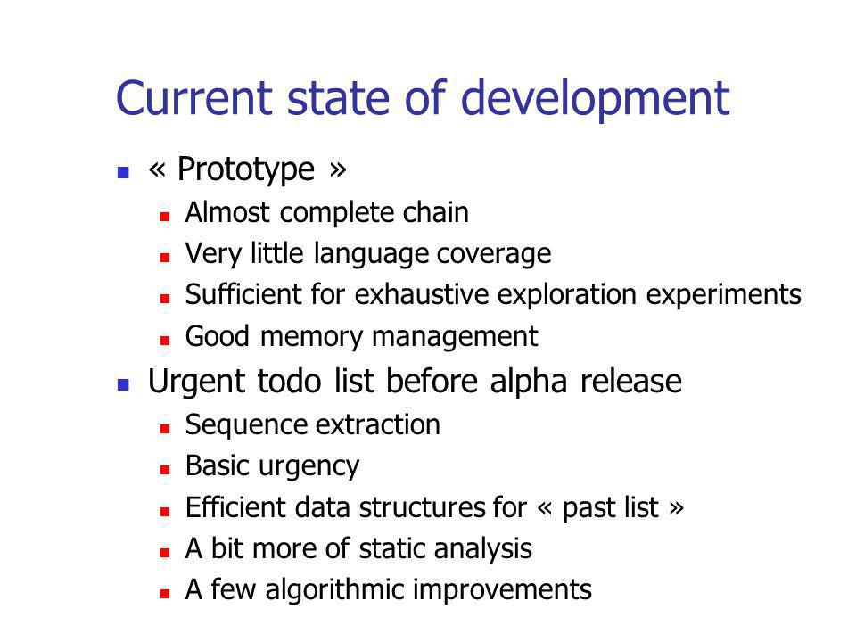 Current state of development « Prototype » Almost complete chain Very little language coverage Sufficient for exhaustive exploration experiments Good memory management Urgent todo list before alpha release Sequence extraction Basic urgency Efficient data structures for « past list » A bit more of static analysis A few algorithmic improvements