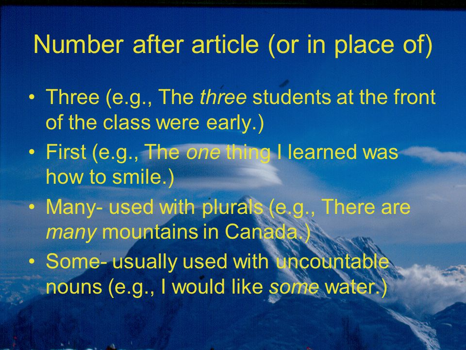 Number after article (or in place of) Three (e.g., The three students at the front of the class were early.) First (e.g., The one thing I learned was