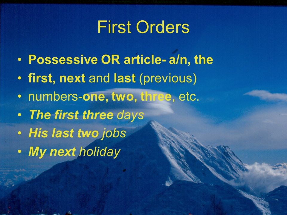 First Orders Possessive OR article- a/n, the first, next and last (previous) numbers-one, two, three, etc. The first three days His last two jobs My n
