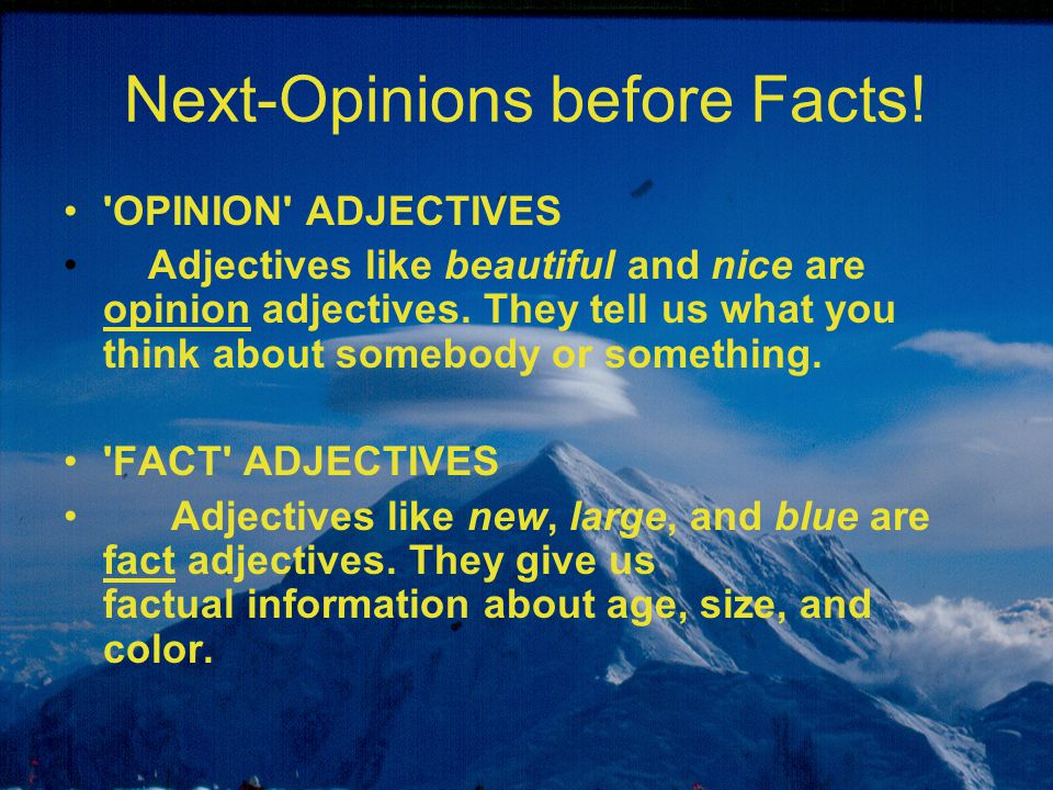 Next-Opinions before Facts! 'OPINION' ADJECTIVES Adjectives like beautiful and nice are opinion adjectives. They tell us what you think about somebody